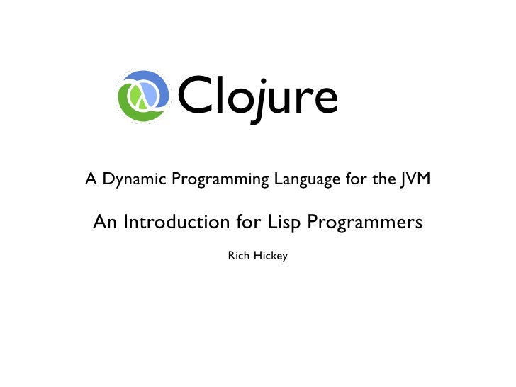 Clojure A Dynamic Programming Language for the JVM  An Introduction for Lisp Programmers                  Rich Hickey