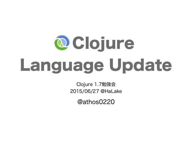 Clojure Language Update Clojure 1.7勉強会 2015/06/27 @HaLake @athos0220