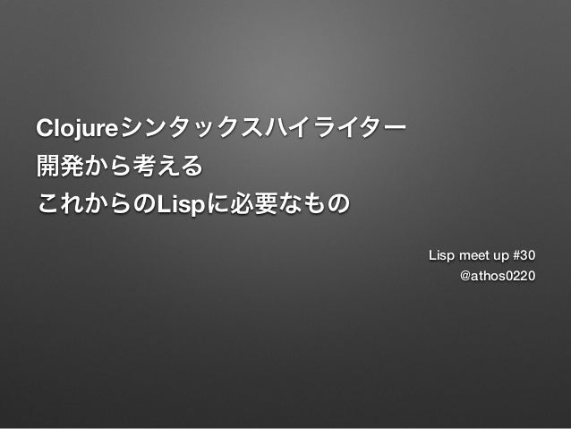 Clojureシンタックスハイライター 開発から考える これからのLispに必要なもの Lisp meet up #30 @athos0220