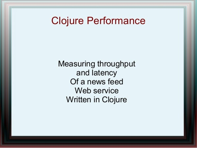 Clojure Performance  Measuring throughput and latency Of a news feed Web service Written in Clojure