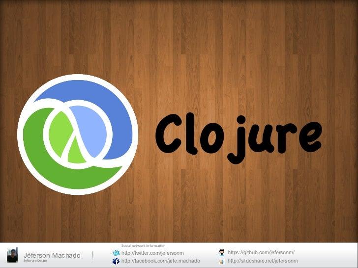 Clojure                        Social network informa0on                         http://twitter.com/jefersonm       ...