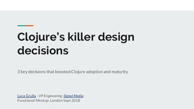 Clojure's killer design decisions 3 key decisions that boosted Clojure adoption and maturity Luca Grulla - VP Engineering,...