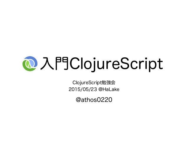 入門ClojureScript ClojureScript勉強会 2015/05/23 @HaLake @athos0220