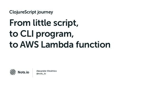 Alexander Khokhlov @nots_ioNots.io ClojureScript journey From little script, to CLI program, to AWS Lambda function