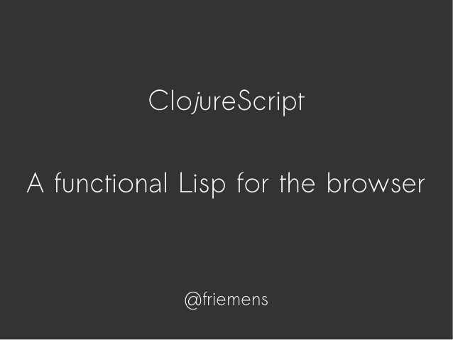 ClojureScript A functional Lisp for the browser @friemens