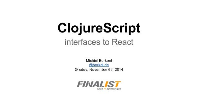 ClojureScript interfaces to React Michiel Borkent @borkdude Øredev, November 6th 2014