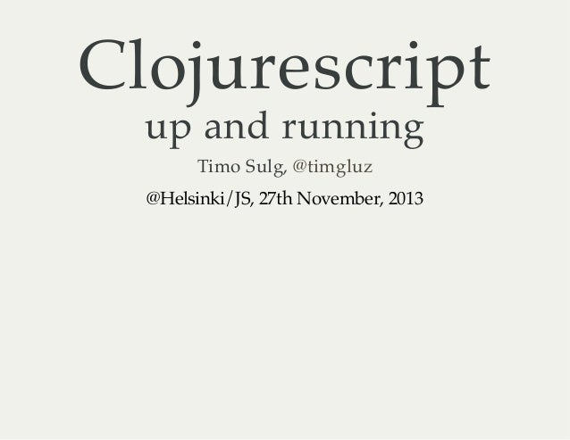Clojurescript up and running Timo Sulg, @timgluz @Helsinki/JS, 27th November, 2013