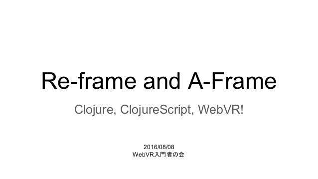 Re-frame and A-Frame Clojure, ClojureScript, WebVR! 2016/08/08 WebVR入門者の会