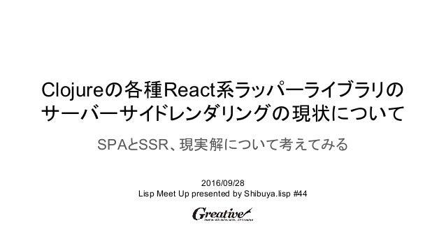 Clojureの各種React系ラッパーライブラリの サーバーサイドレンダリングの現状について SPAとSSR、現実解について考えてみる 2016/09/28 Lisp Meet Up presented by Shibuya.lisp #44