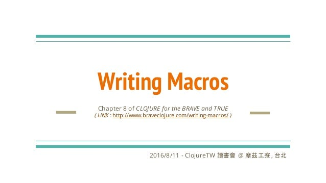 Writing Macros Chapter 8 of CLOJURE for the BRAVE and TRUE ( LINK : http://www.braveclojure.com/writing-macros/ ) 2016/8/1...