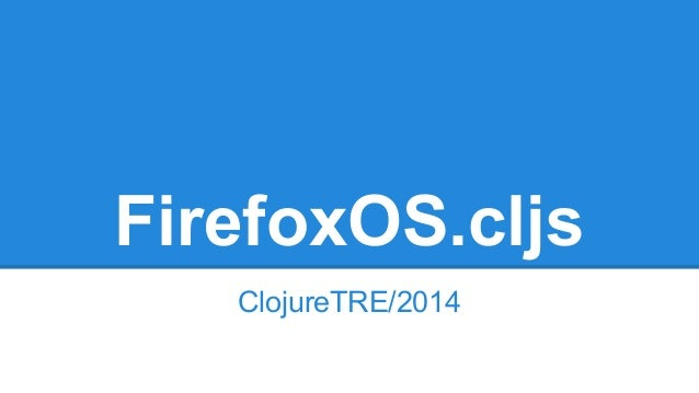 FirefoxOS.cljs  ClojureTRE/2014