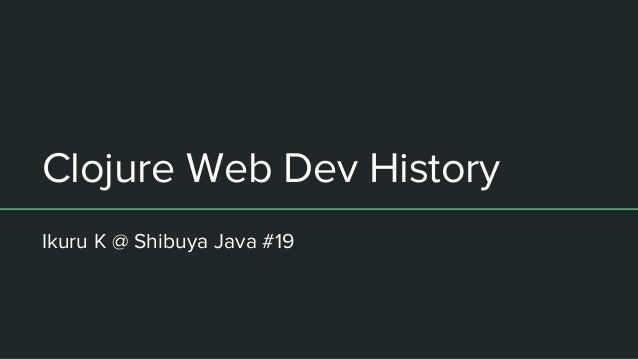 Clojure Web Dev History Ikuru K @ Shibuya Java #19