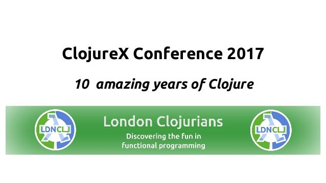 ClojureX Conference 2017 10 amazing years of Clojure