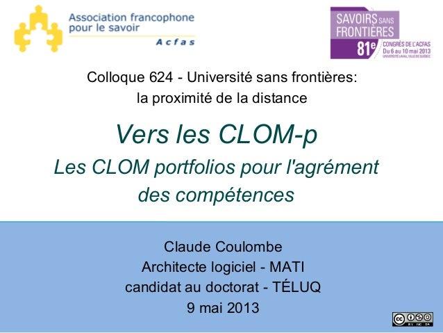 Vers les CLOM-p Les CLOM portfolios pour l'agrément des compétences Claude Coulombe Architecte logiciel - MATI candidat au...