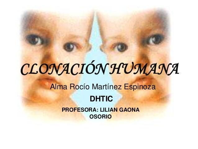 CLONACIÓN HUMANA   Alma Rocío Martínez Espinoza              DHTIC      PROFESORA: LILIAN GAONA             OSORIO