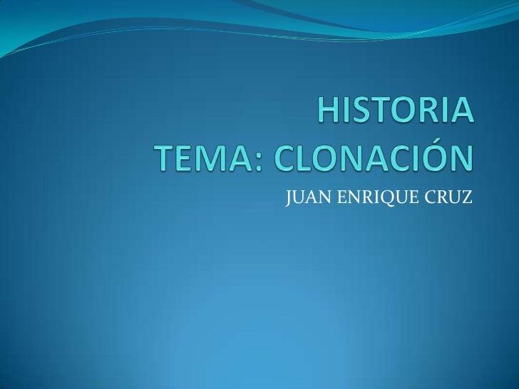 HISTORIATEMA: CLONACIÓN<br />JUAN ENRIQUE CRUZ<br />