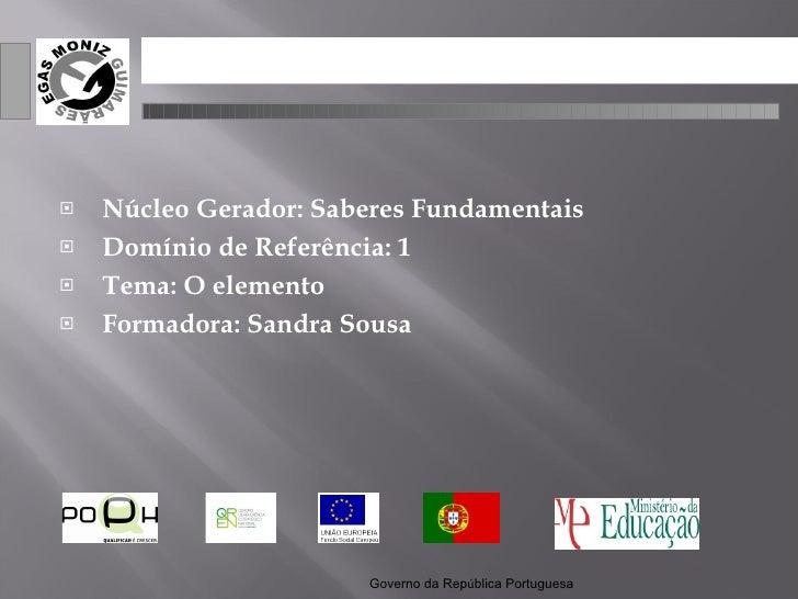 <ul><li>Núcleo Gerador: Saberes Fundamentais </li></ul><ul><li>Domínio de Referência: 1 </li></ul><ul><li>Tema: O elemento...