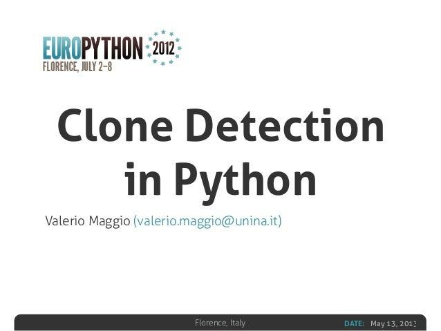 DATE: May 13, 2013Florence, Italy Clone Detection in Python Valerio Maggio (valerio.maggio@unina.it)