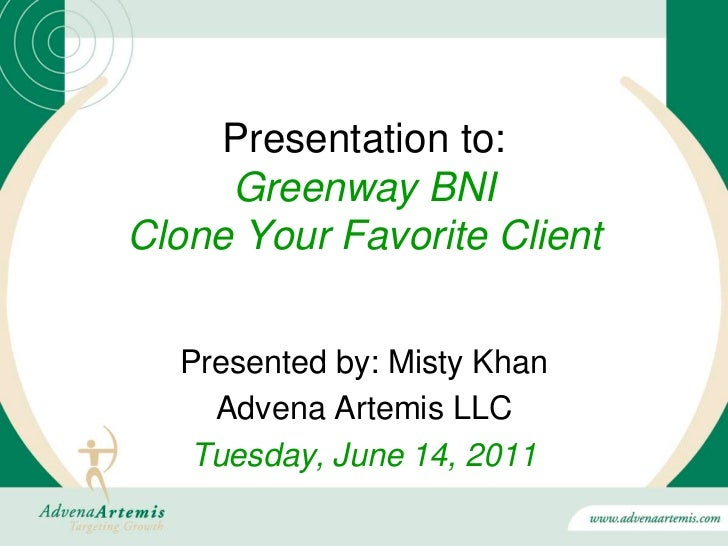Presentation to:     Greenway BNIClone Your Favorite Client  Presented by: Misty Khan    Advena Artemis LLC   Tuesday, Jun...