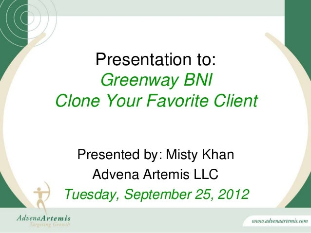 Presentation to:     Greenway BNIClone Your Favorite Client   Presented by: Misty Khan     Advena Artemis LLC Tuesday, Sep...