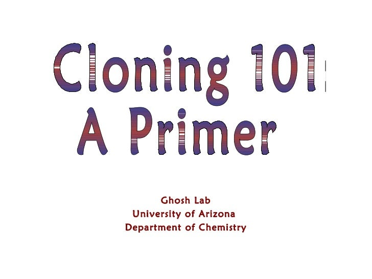 Ghosh Lab University of Arizona  Department of Chemistry Cloning 101: A Primer