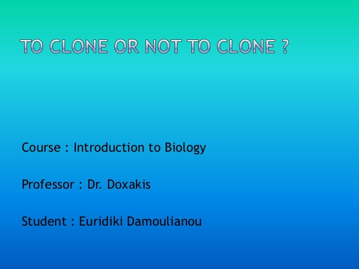 TO CLONE OR NOT TO CLONE ?<br />Course : Introduction to Biology<br />Professor : Dr. Doxakis<br />Student : EuridikiDamou...