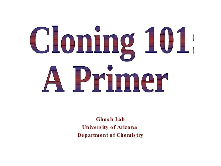 Ghosh Lab University of Arizona  Department of Chemistry Cloning 101: A Primer