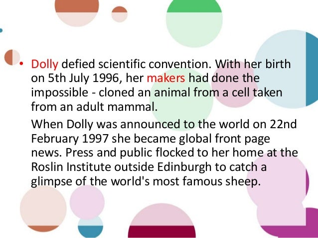 • Dolly defied scientific convention. With her birth on 5th July 1996, her makers had done the impossible - cloned an anim...