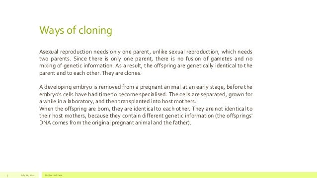 Ways of cloning July 22, 2012 Footer text here5 Asexual reproduction needs only one parent, unlike sexual reproduction, wh...