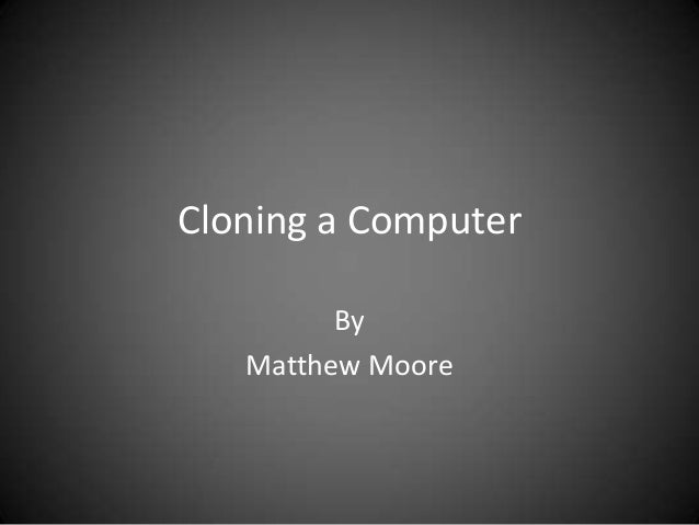 Cloning a Computer         By   Matthew Moore