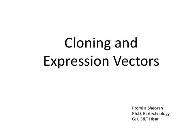 Cloning and Expression Vectors Promila Sheoran Ph.D. Biotechnology GJU S&T Hisar