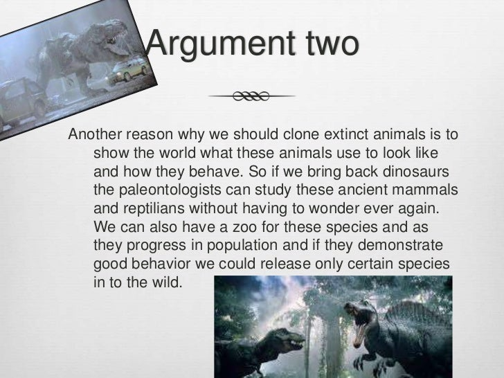 an argument in favor of cloning in wildlife extinction Cloning of endangered species add to my favorites report this debate share with my friends  animal cloning is highly experimental today further research in this field, with the aim of saving endangered species is highly likely to siphon funds from established and working projects and does not address any of the issues underlying animal.