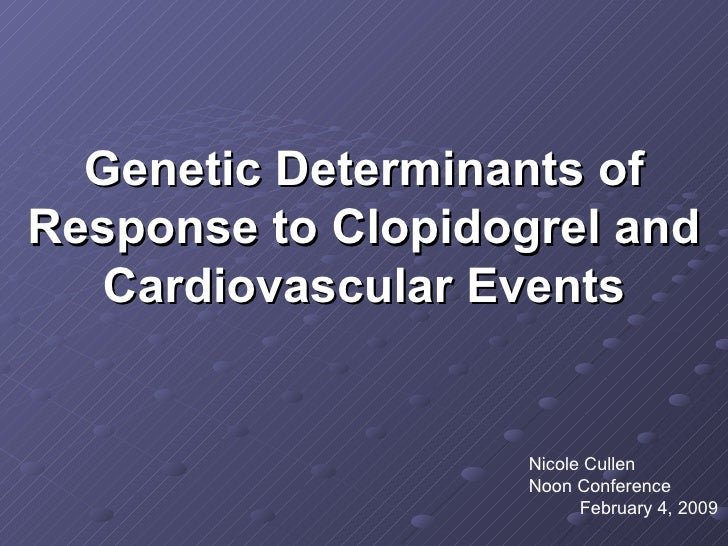 Genetic Determinants of Response to Clopidogrel and Cardiovascular Events Nicole Cullen  Noon Conference  February 4, 2009