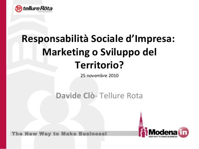 The New Way to Make Business! Responsabilità Sociale d'Impresa: Marketing o Sviluppo del Territorio? Davide Clò- Tellure R...