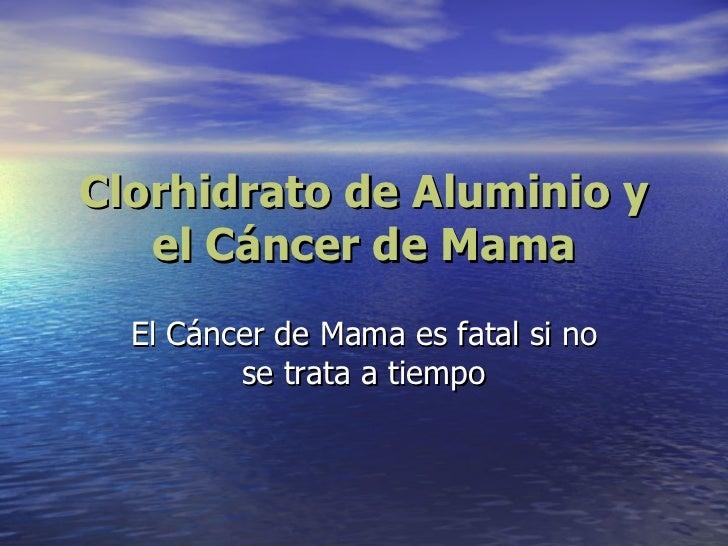 Clorhidrato de Aluminio y el Cáncer de Mama El Cáncer de Mama es fatal si no se trata a tiempo