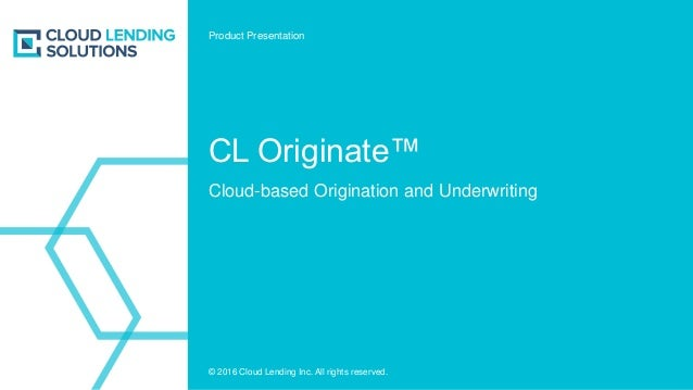 © 2016 Cloud Lending Inc. All rights reserved. CL Originate™ Cloud-based Origination and Underwriting Product Presentation