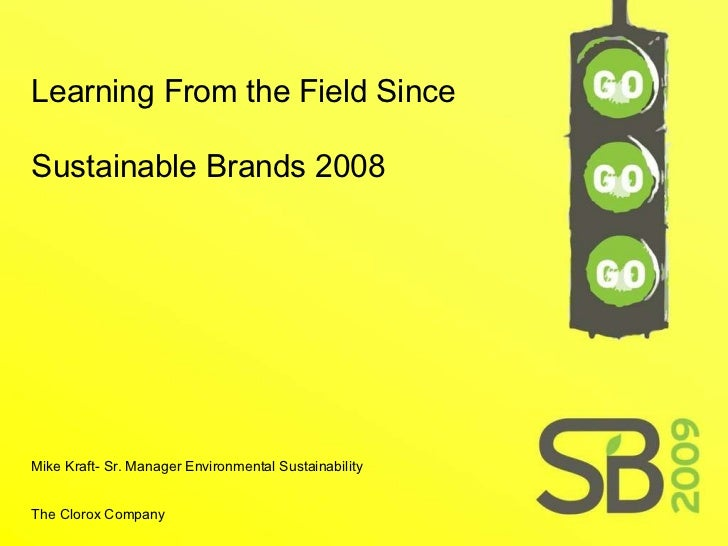 Learning From the Field Since Sustainable Brands 2008 Mike Kraft- Sr. Manager Environmental Sustainability  The Clorox Com...