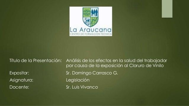 Título de la Presentación: Análisis de los efectos en la salud del trabajador por causa de la exposición al Cloruro de Vin...