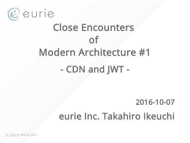 Close Encounters of Modern Architecture #1 - CDN and JWT - 2016-10-07 eurie Inc. Takahiro Ikeuchi © 2016 eurie Inc.