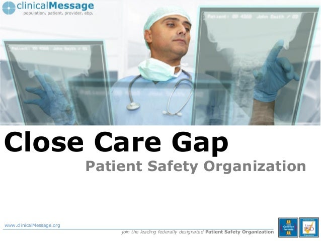 © Copyright clinicalMessage Inc. 2013, Close Care Gap Patient Safety Organization www.clinicalMessage.org join the leading...