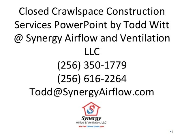 Closed Crawlspace Construction Services PowerPoint by Todd Witt @ Synergy Airflow and Ventilation LLC (256) 350-1779 (256)...