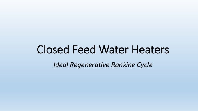 Closed Feed Water Heaters  Ideal Regenerative Rankine Cycle