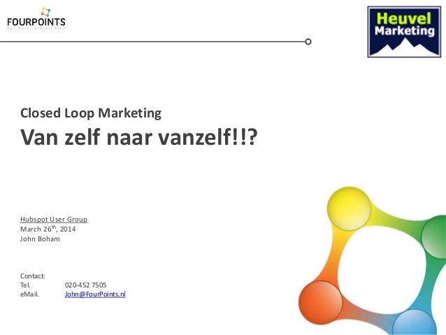Closed Loop Marketing Van zelf naar vanzelf!!? Hubspot User Group March 26th, 2014 John Boham Contact: Tel. 020-452 7505 e...