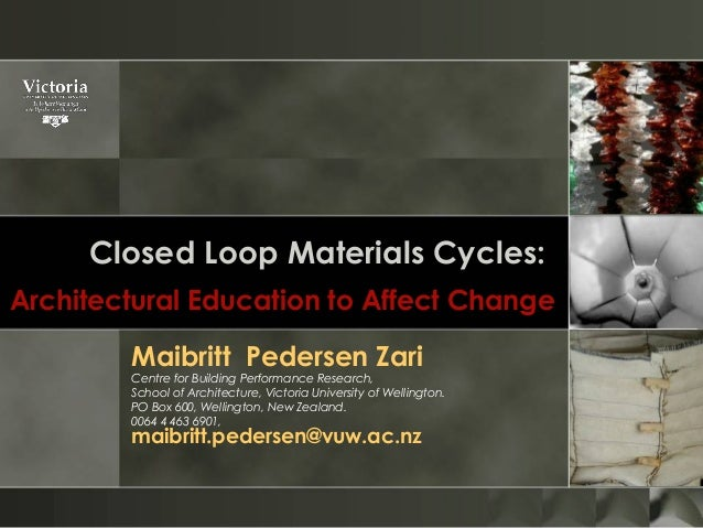 Closed Loop Materials Cycles: Architectural Education to Affect Change Maibritt Pedersen Zari Centre for Building ...