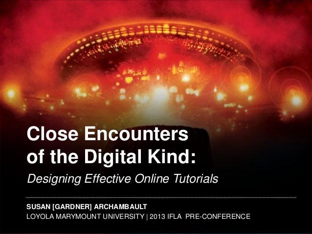 Close Encounters of the Digital Kind: Designing Effective Online Tutorials SUSAN [GARDNER] ARCHAMBAULT LOYOLA MARYMOUNT UN...