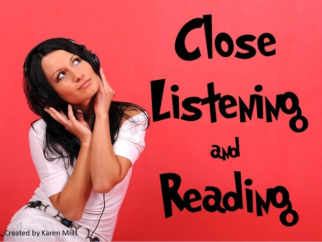 Close Listening and  Reading Created by Karen Mills