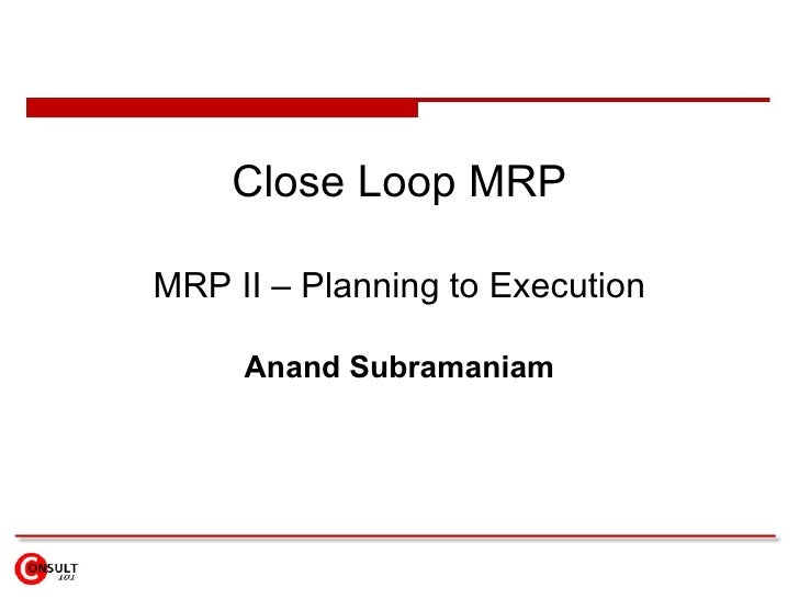 Close Loop MRP MRP II – Planning to Execution Anand Subramaniam
