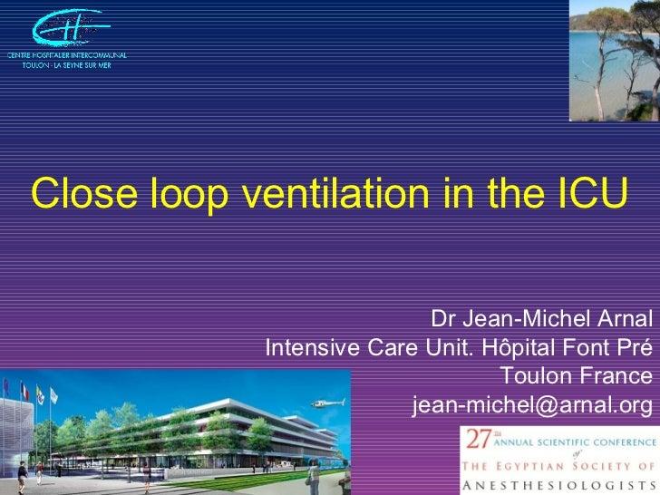 Dr Jean-Michel Arnal Intensive Care Unit. Hôpital Font Pré Toulon France [email_address] Close loop ventilation in the ICU