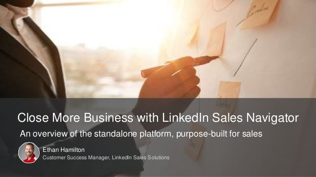 Ethan Hamilton Customer Success Manager, LinkedIn Sales Solutions Close More Business with LinkedIn Sales Navigator An ove...