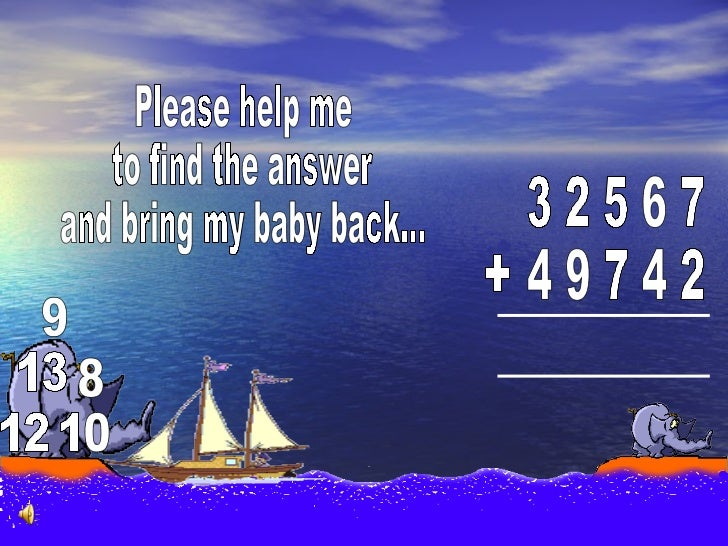 3 2 5 6 7 4 9 7 4 2 + 9 8 Please help me to find the answer  and bring my baby back... 2 1 0 1 3 1
